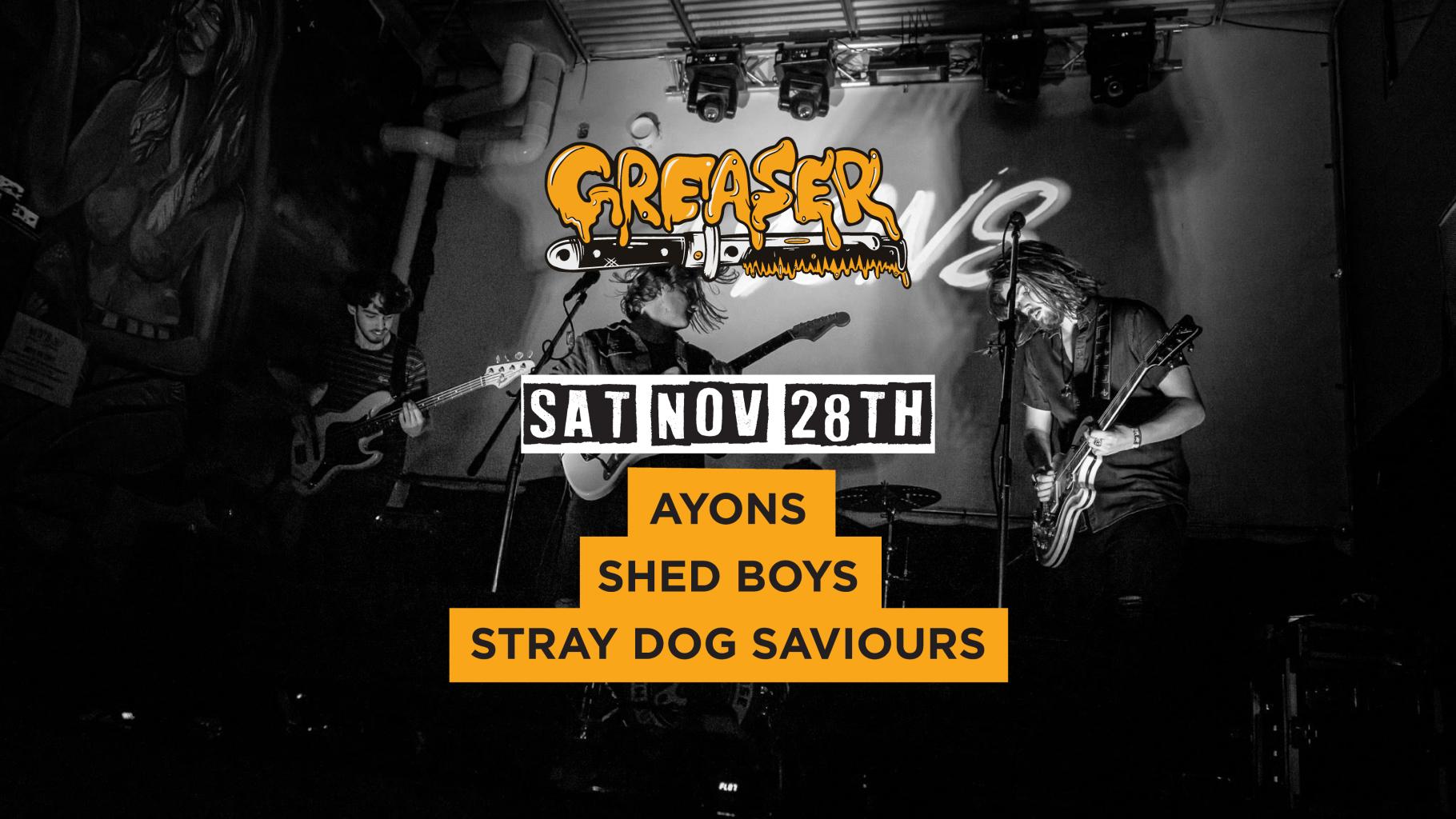AYONS, Shed Boys, Stray Dog Saviours | Greaser DJs 'til late | Saturday 28th November